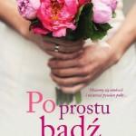 """""""Po prostu bądź"""" Magdaleny Witkiewicz, opowieść o różnych obliczach miłości."""