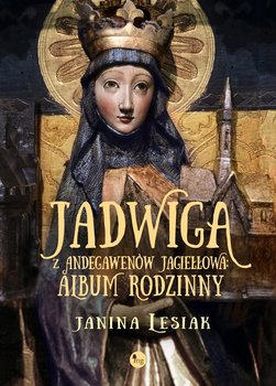 """DOBRA KRÓLOWA - premierowa recenzja powieści Janiny Lesiak """"Jadwiga z Andegawenów Jagiełłowa. Album rodzinny"""""""