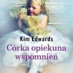 CÓRKA OPIEKUNA WSPOMNIEŃ, Kim Edwards - recenzja