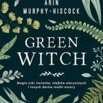 """W ZGODZIE Z NATURĄ -""""Green Witch. Magia ziół, kwiatów, olejków eterycznych i innych darów matki natury"""" Arin Murphy-Hiscock,recenzja"""