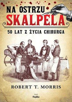 """SZPIEG W KSIĘGARNI: """"NA OSTRZU SKALPELA. 50 LAT Z ŻYCIA CHIRURGA"""", Robert T. Morris"""