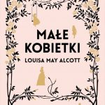 """PATRONAT MEDIALNY: """"MAŁE KOBIETKI"""", Louisa May Alcott - recenzja"""