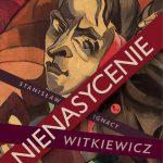 """PATRONAT MEDIALNY: """"NIENASYCENIE"""" S. I. Witkiewicz - recenzja"""