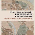 """SZPIEG W KSIĘGARNI: """"Przebierańcy i przechodnie. Opowiadania warszawskie"""" Piotr Wojciechowski - recenzja"""