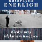 """PATRONAT MEDIALNY: """"Kiedyś przy Błękitnym Księżycu"""" Katarzyna Enerlich – recenzja"""