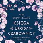 """SZPIEG W KSIĘGARNI: """"Księga urody czarownicy. Magiczne sposoby na dbanie o ciało i duszę"""", Arin Murphy-Hiscock – recenzja"""