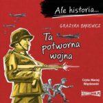 """POCZYTAJ MI NA UCHO: """"Ale historia… Ta potworna wojna"""" Grażyna Bąkiewicz – recenzja"""