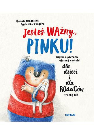 """ROZWÓJ OSOBISTY: """"Jesteś ważny, Pinku!Książka o poczuciu własnej wartości dla dzieci i dla rodziców trochę też"""" Urszula Młodnicka, Agnieszka Waligóra - recenzja"""