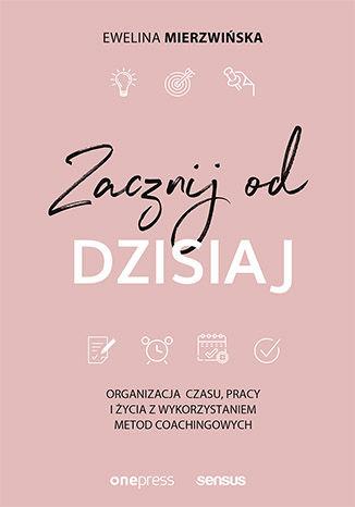 """ROZWÓJ OSOBISTY: """"Zacznij od dzisiaj"""", Ewelina Mierzwińska - recenzja"""
